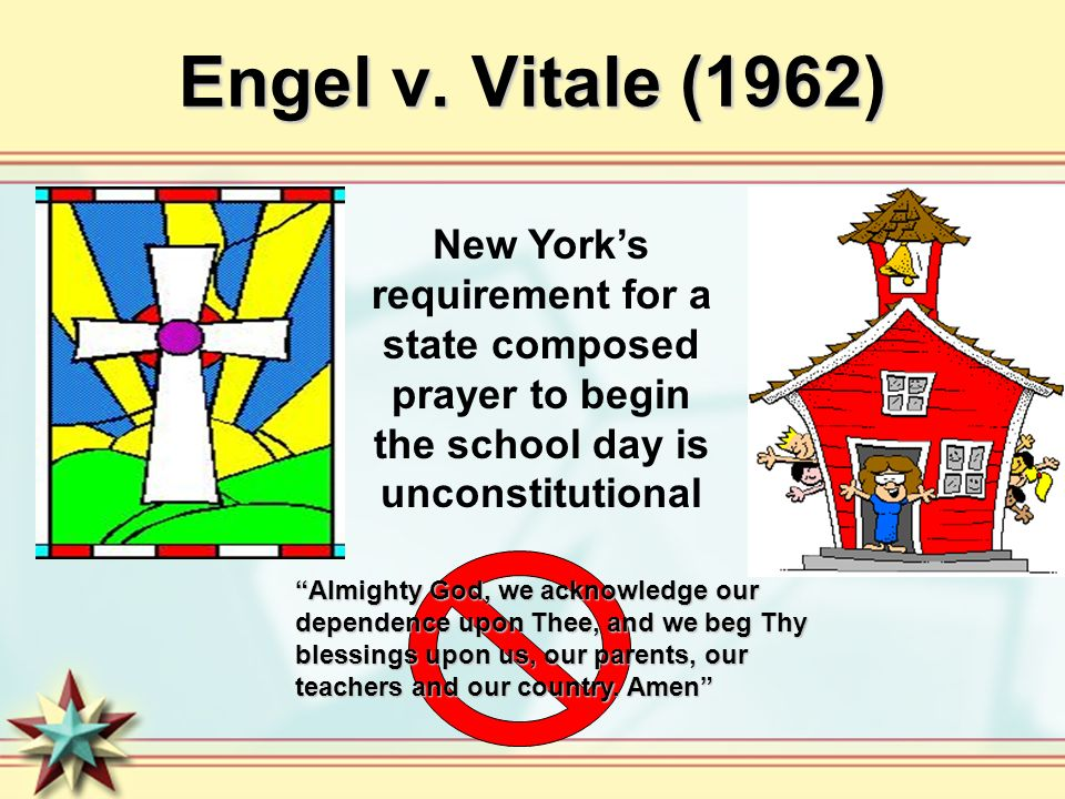 Engel v. Vitale (1962) New York's requirement for a state composed prayer to begin the school day is unconstitutional.