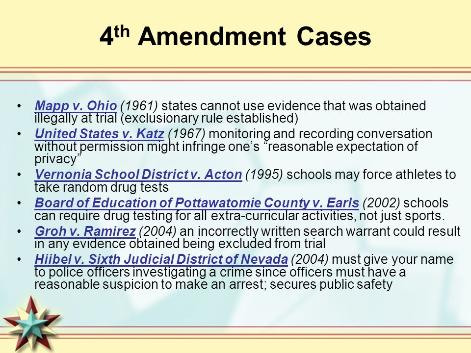 4th Amendment Cases Mapp v. Ohio (1961) states cannot use evidence that was obtained illegally at trial (exclusionary rule established)