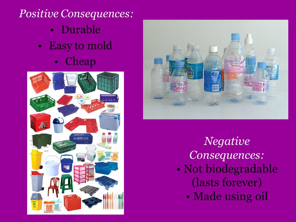 Negative Consequences: Not biodegradable (lasts forever)