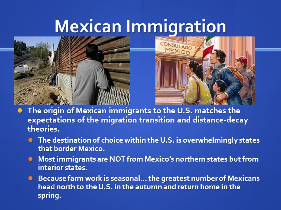 Mexican Immigration The origin of Mexican immigrants to the U.S. matches the expectations of the migration transition and distance-decay theories.