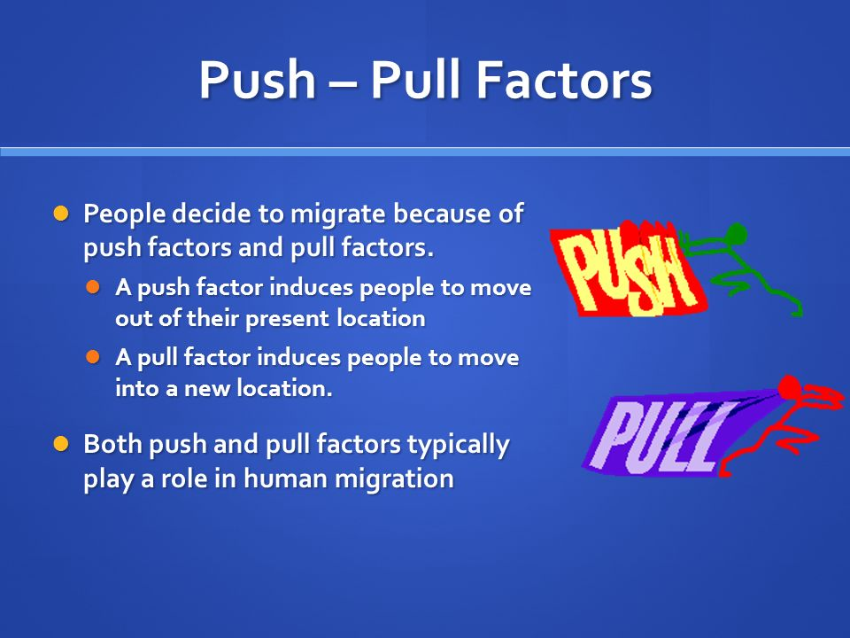 Push – Pull Factors People decide to migrate because of push factors and pull factors.