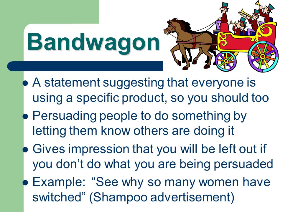 Bandwagon A statement suggesting that everyone is using a specific product, so you should too.