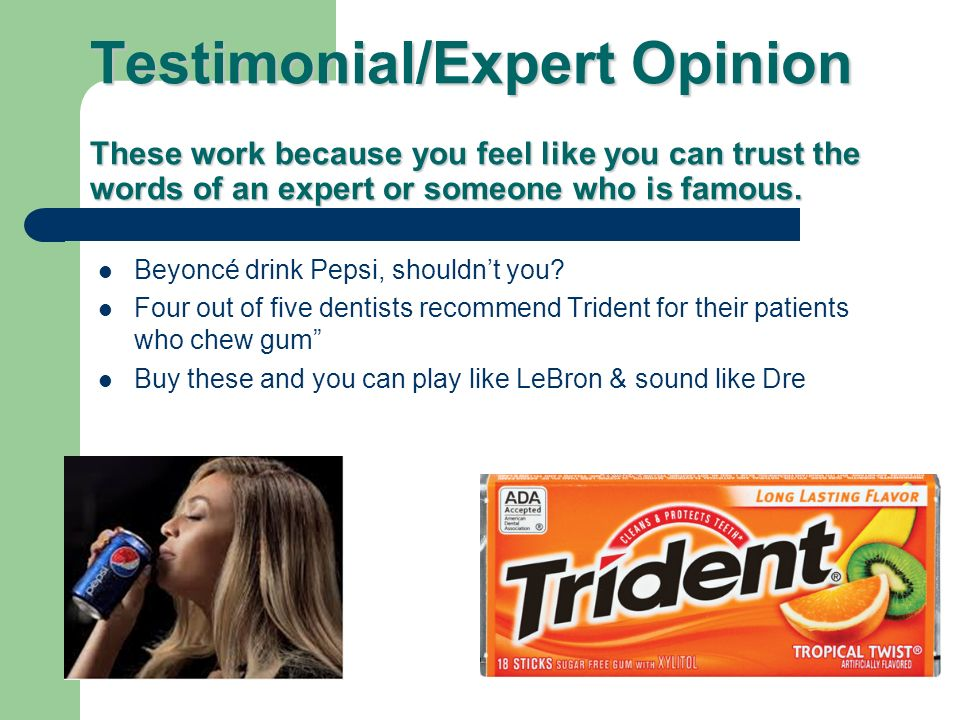 Testimonial/Expert Opinion These work because you feel like you can trust the words of an expert or someone who is famous.
