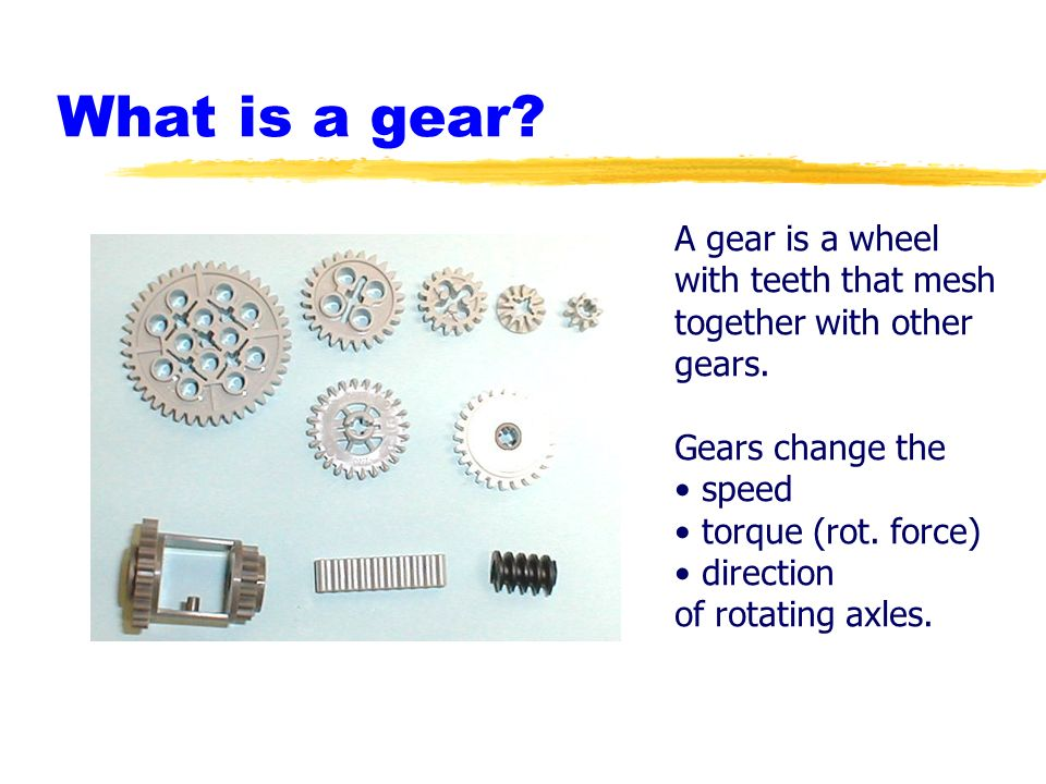 What is a gear A gear is a wheel with teeth that mesh together with other gears. Gears change the.
