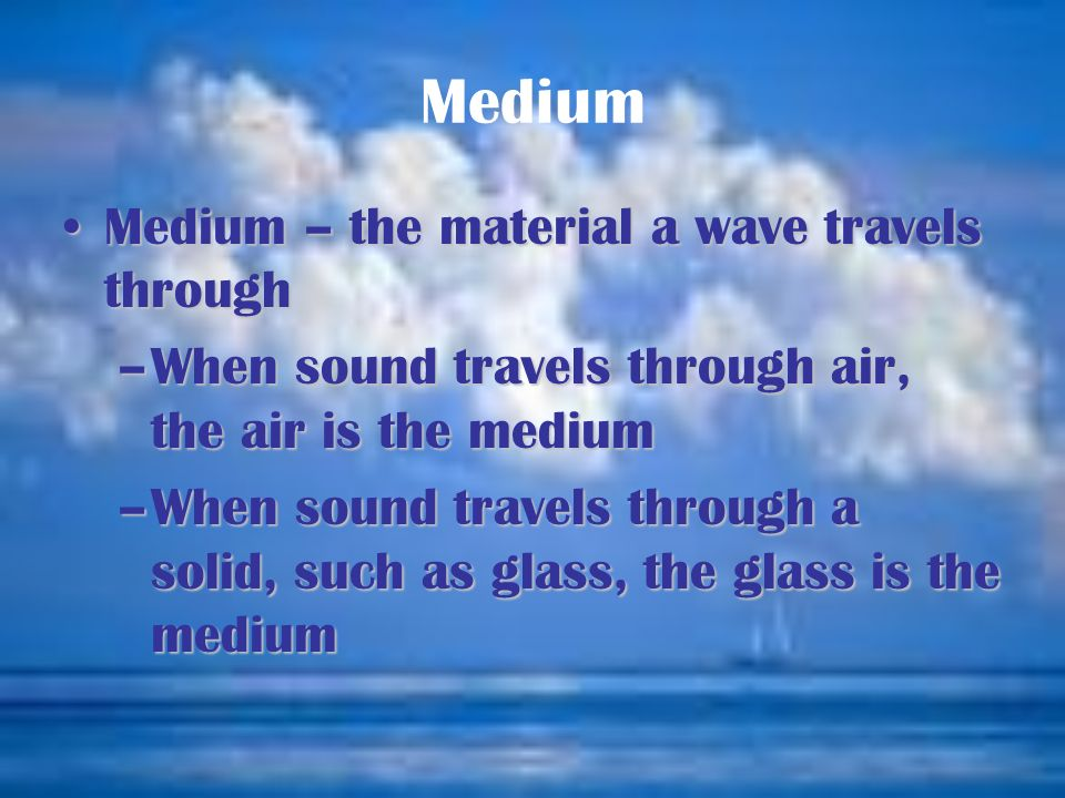 Medium Medium – the material a wave travels through