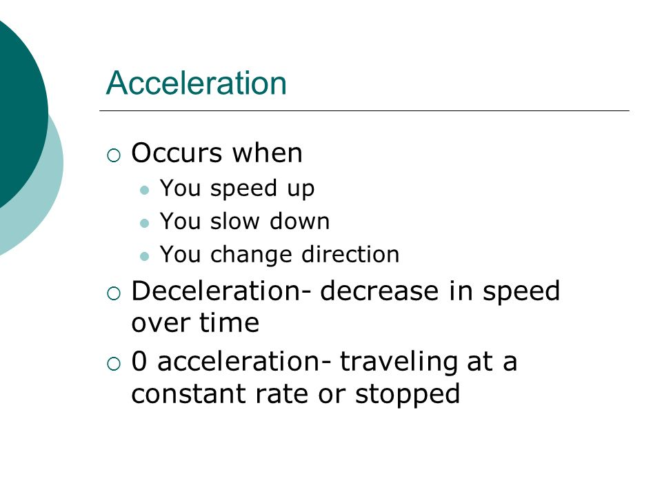 Acceleration Occurs when Deceleration- decrease in speed over time