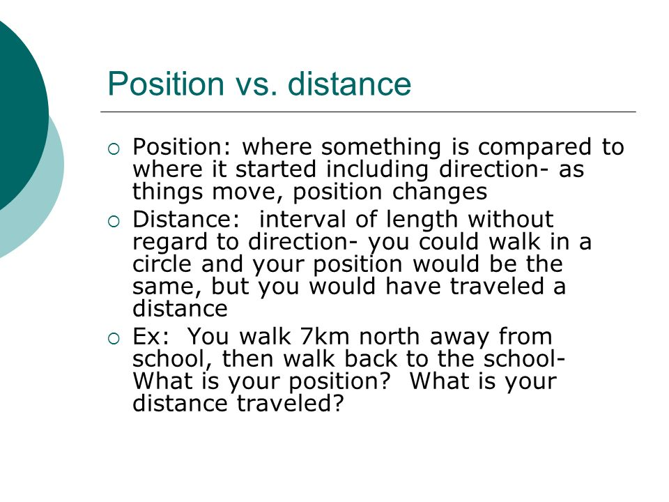 Position vs. distance Position: where something is compared to where it started including direction- as things move, position changes.