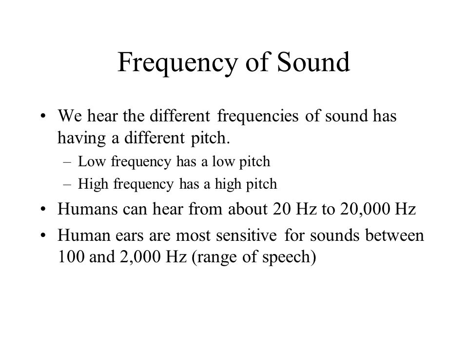 Frequency of Sound We hear the different frequencies of sound has having a different pitch. Low frequency has a low pitch.