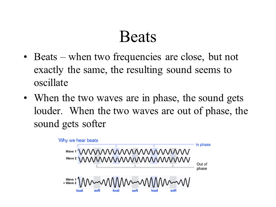 Beats Beats – when two frequencies are close, but not exactly the same, the resulting sound seems to oscillate.