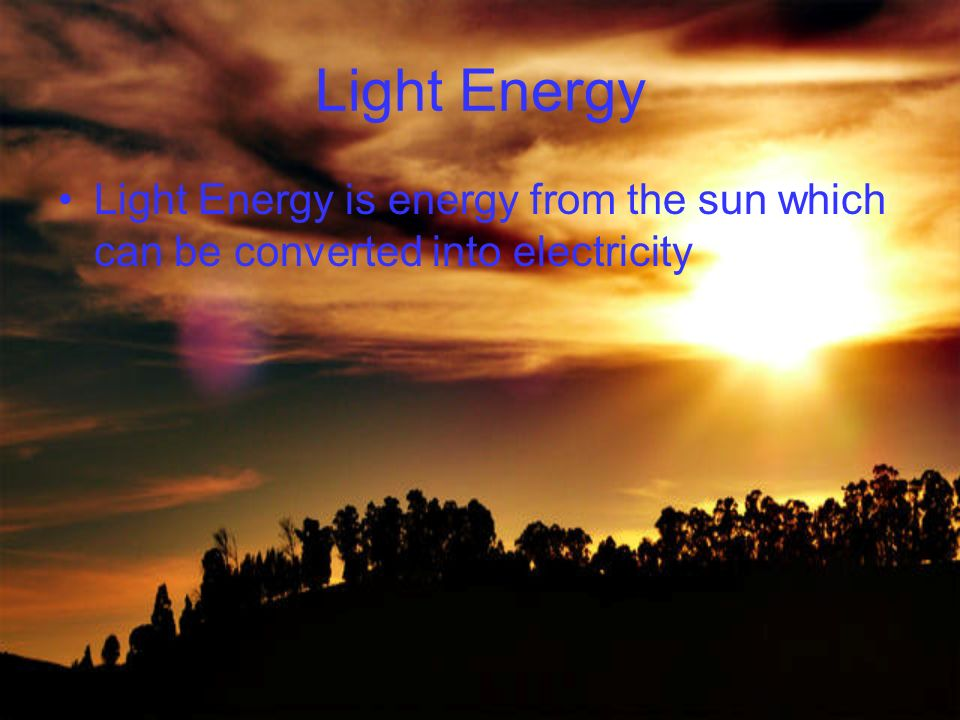 Light Energy Light Energy is energy from the sun which can be converted into electricity