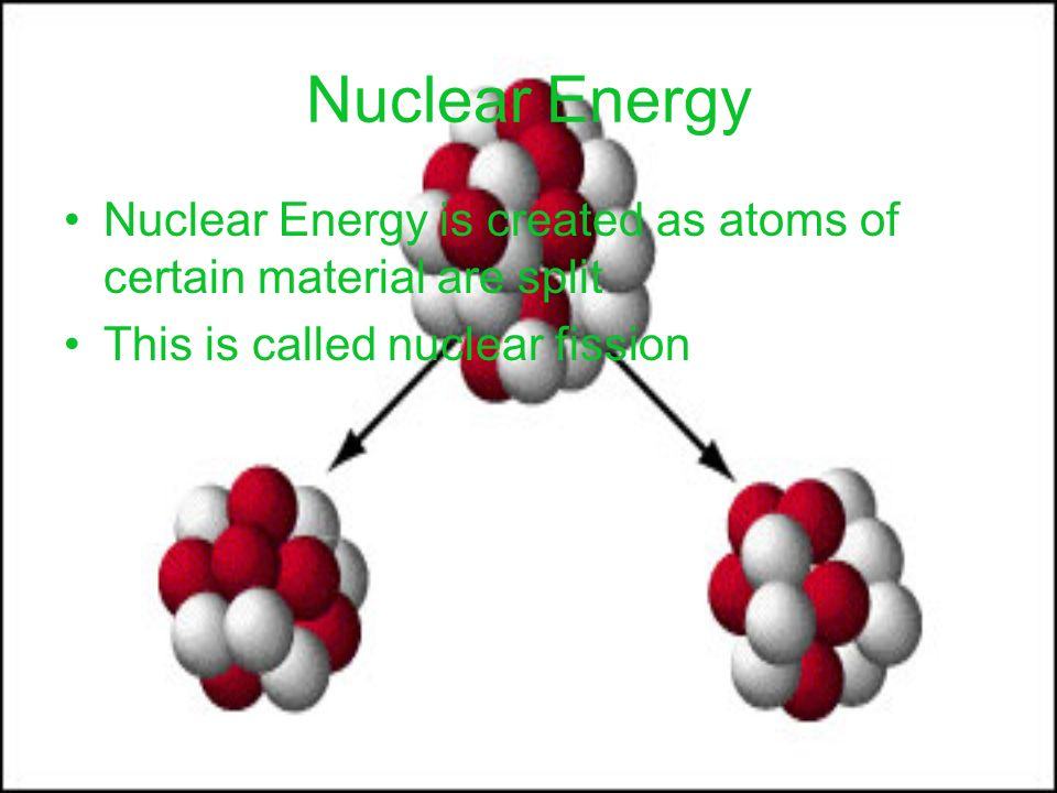 Nuclear Energy Nuclear Energy is created as atoms of certain material are split.