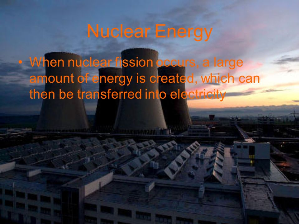 Nuclear Energy When nuclear fission occurs, a large amount of energy is created, which can then be transferred into electricity.