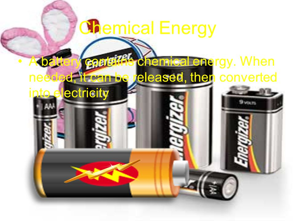 Chemical Energy A battery contains chemical energy.
