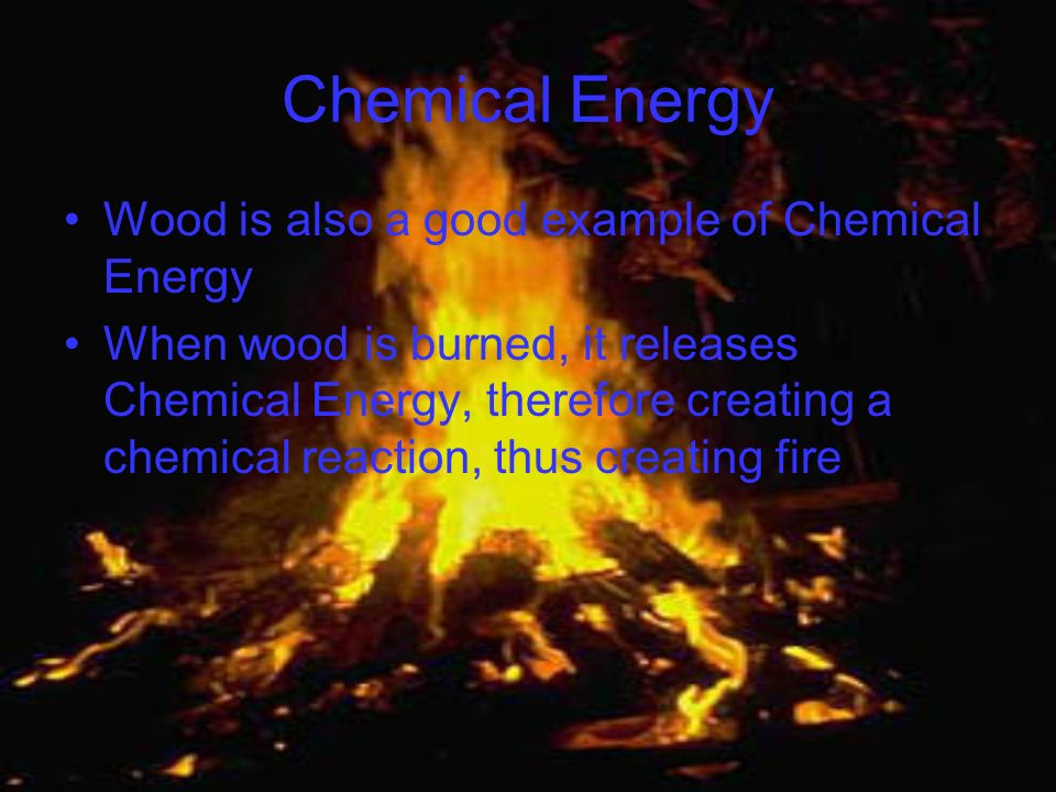 Chemical Energy Wood is also a good example of Chemical Energy