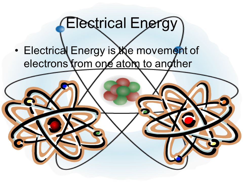 Electrical Energy Electrical Energy is the movement of electrons from one atom to another