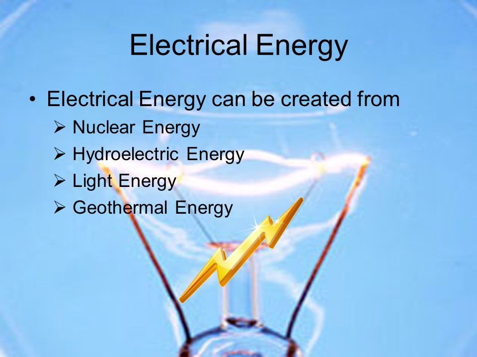 Electrical Energy Electrical Energy can be created from Nuclear Energy