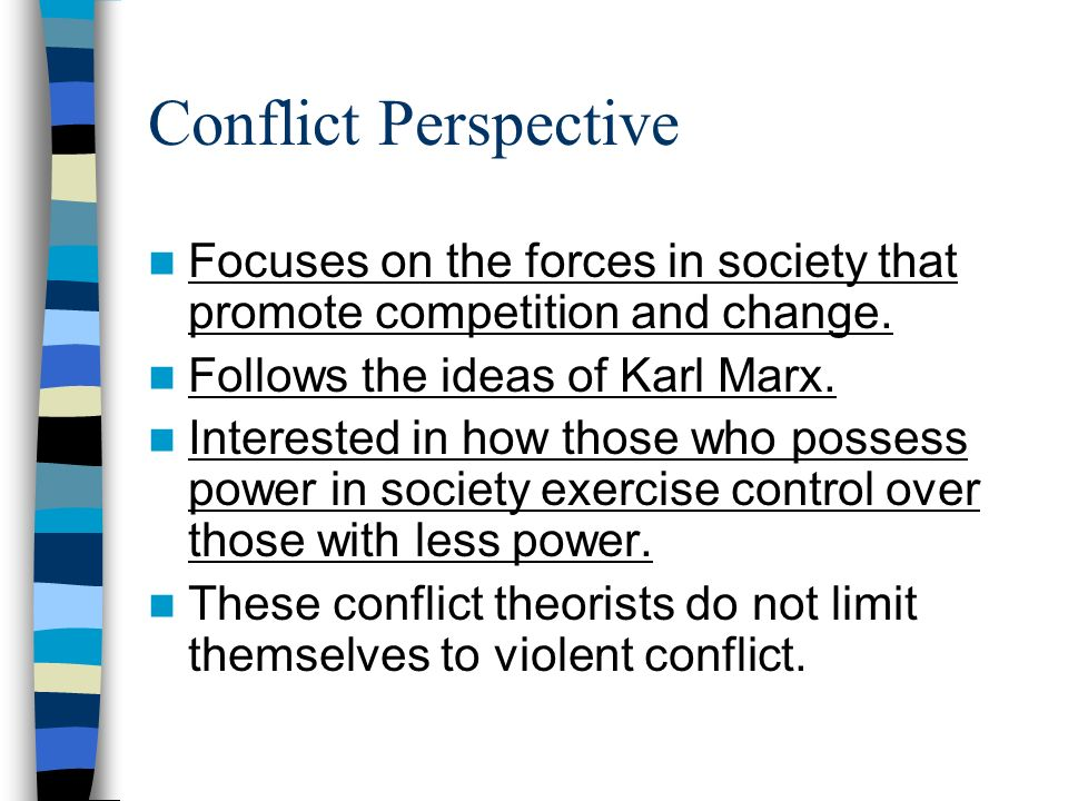 Conflict Perspective Focuses on the forces in society that promote competition and change. Follows the ideas of Karl Marx.