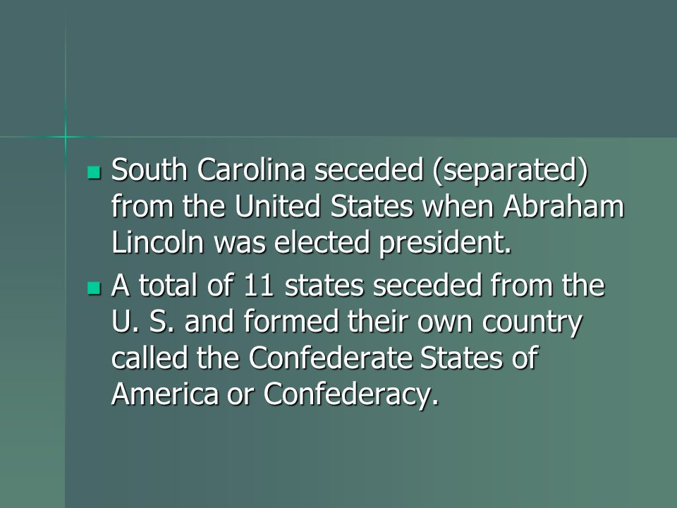 South Carolina seceded (separated) from the United States when Abraham Lincoln was elected president.