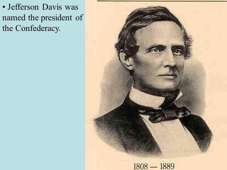 • Jefferson Davis was named the president of the Confederacy.