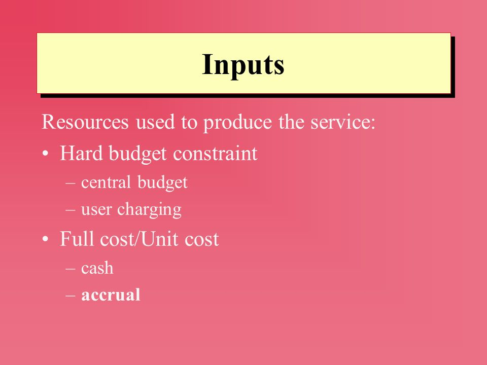 Inputs Resources used to produce the service: Hard budget constraint