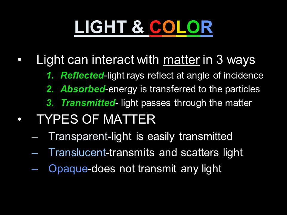 LIGHT & COLOR Light can interact with matter in 3 ways TYPES OF MATTER