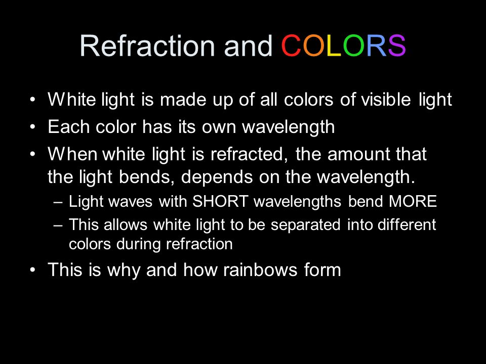 Refraction and COLORS White light is made up of all colors of visible light. Each color has its own wavelength.