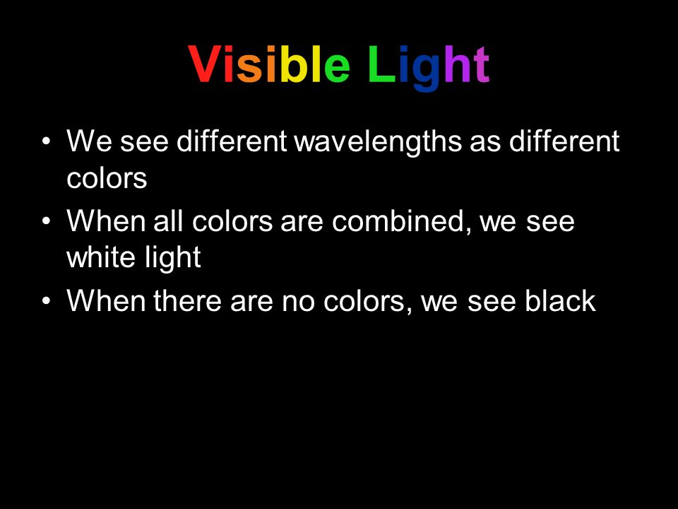 Visible Light We see different wavelengths as different colors