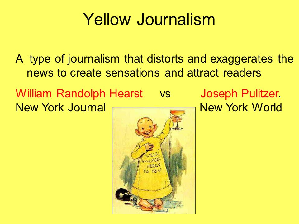 Yellow Journalism A type of journalism that distorts and exaggerates the news to create sensations and attract readers.