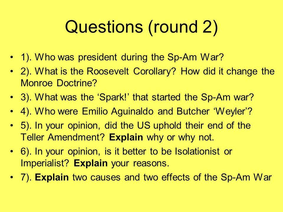 Questions (round 2) 1). Who was president during the Sp-Am War
