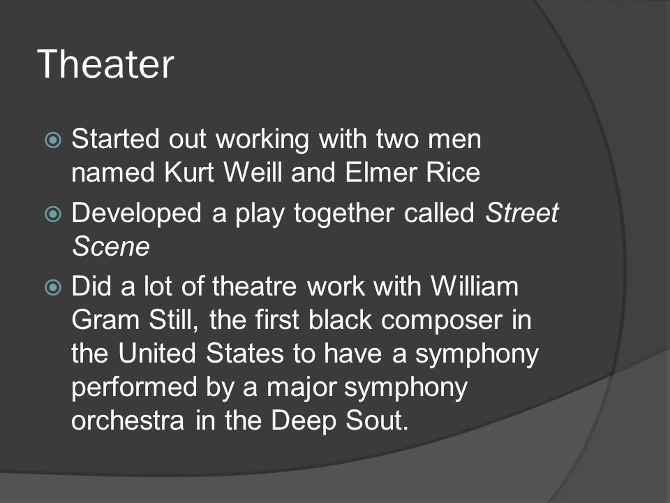 Theater Started out working with two men named Kurt Weill and Elmer Rice. Developed a play together called Street Scene.
