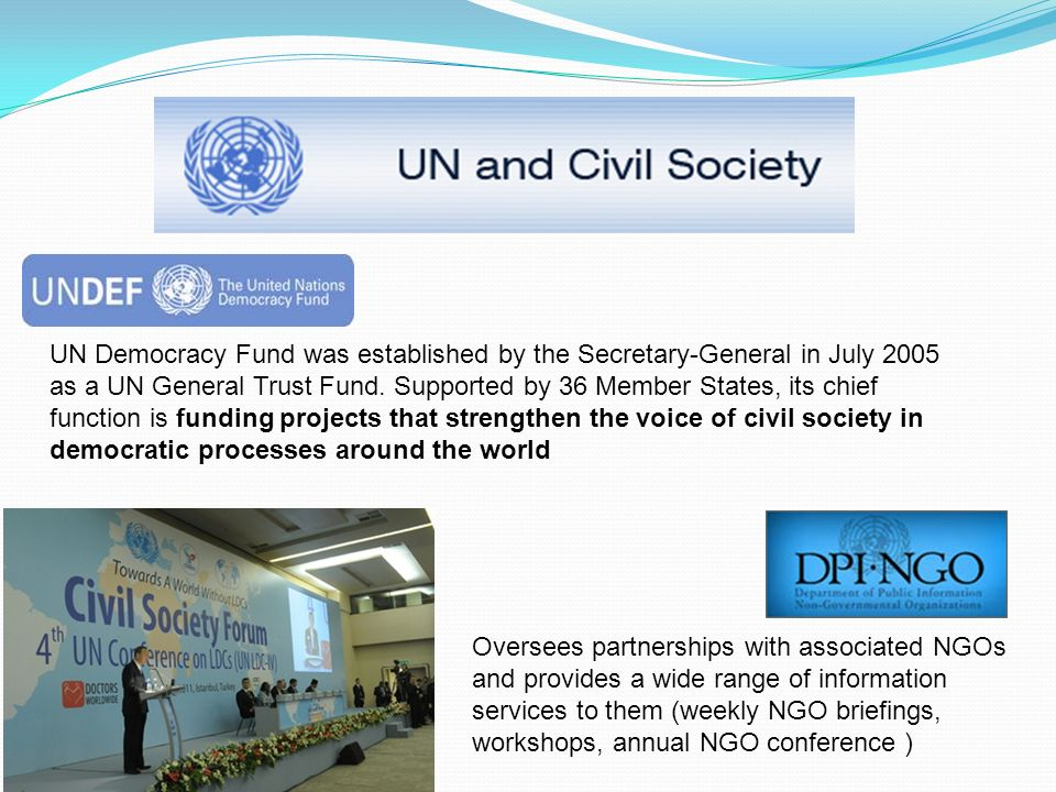 UN Democracy Fund was established by the Secretary-General in July 2005 as a UN General Trust Fund. Supported by 36 Member States, its chief function is funding projects that strengthen the voice of civil society in democratic processes around the world