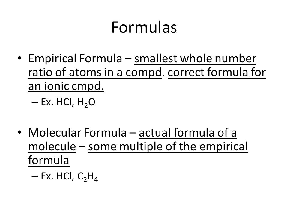 Formulas Empirical Formula – smallest whole number ratio of atoms in a compd. correct formula for an ionic cmpd.