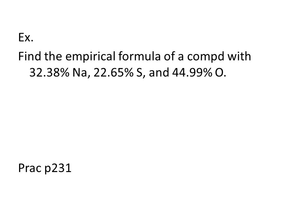 Ex. Find the empirical formula of a compd with % Na, 22