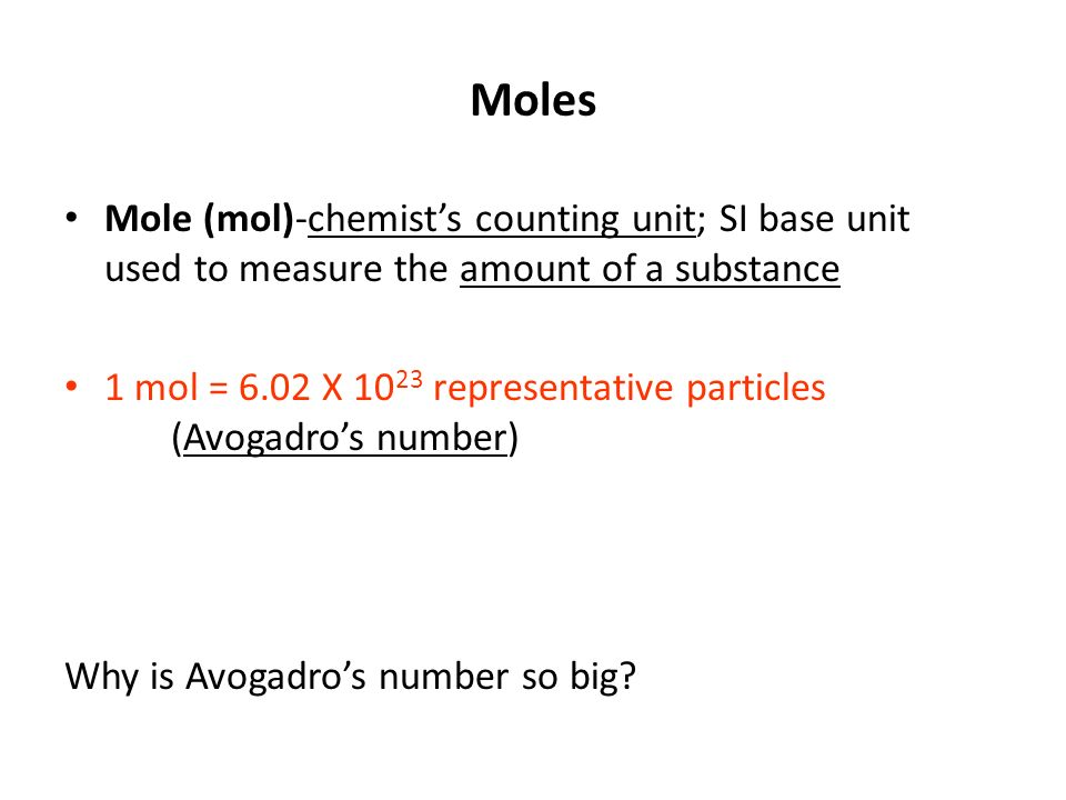 Moles Mole (mol)-chemist's counting unit; SI base unit used to measure the amount of a substance.