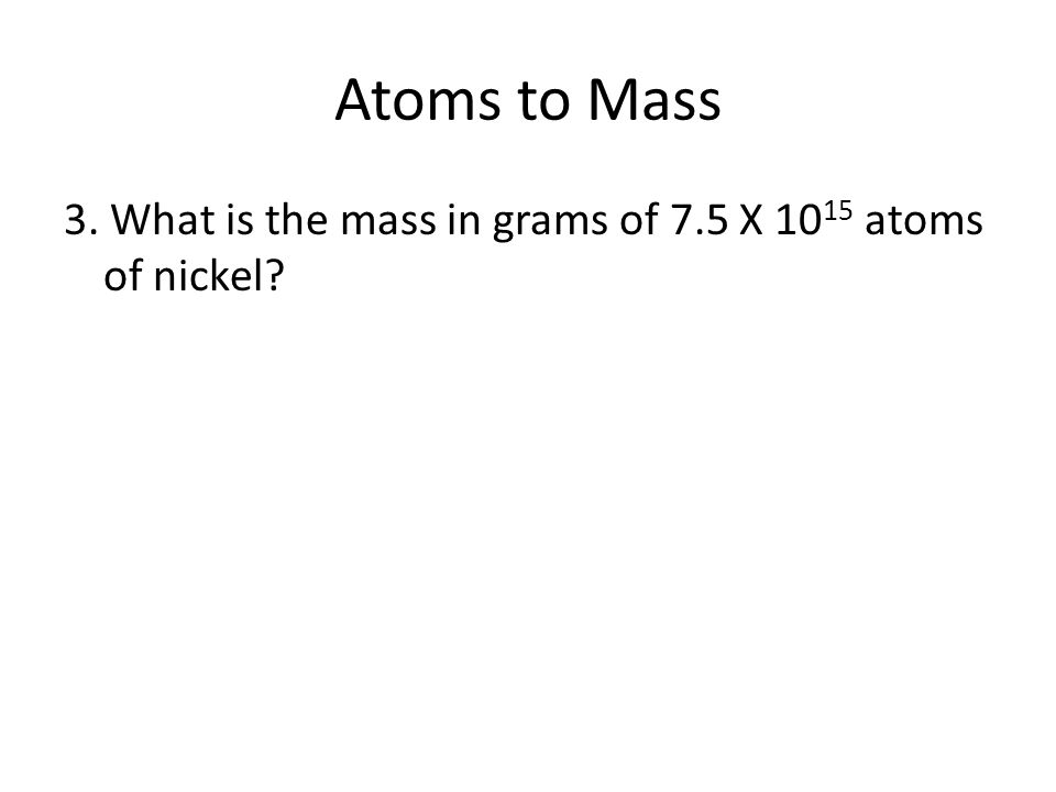 Atoms to Mass 3. What is the mass in grams of 7.5 X 1015 atoms of nickel