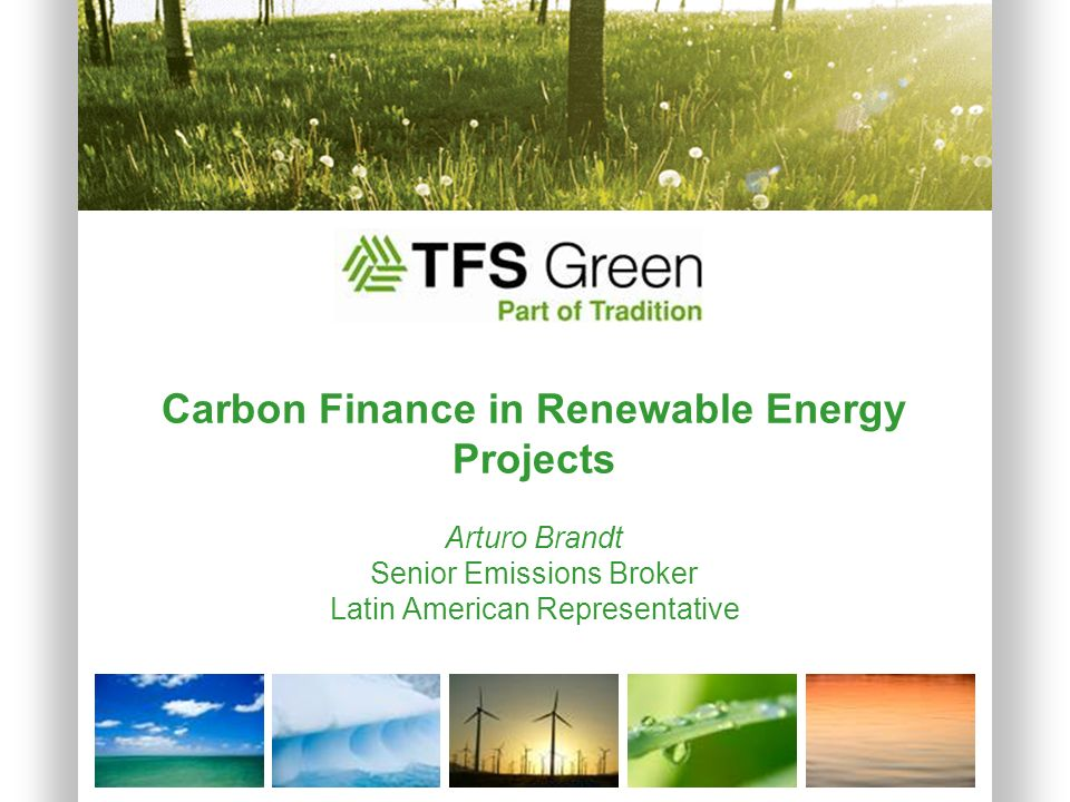 Carbon Finance in Renewable Energy Projects Arturo Brandt Senior Emissions Broker Latin American Representative.