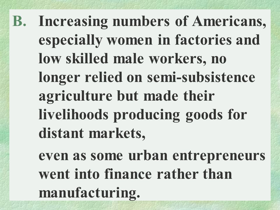 Increasing numbers of Americans, especially women in factories and low skilled male workers, no longer relied on semi-subsistence agriculture but made their livelihoods producing goods for distant markets,