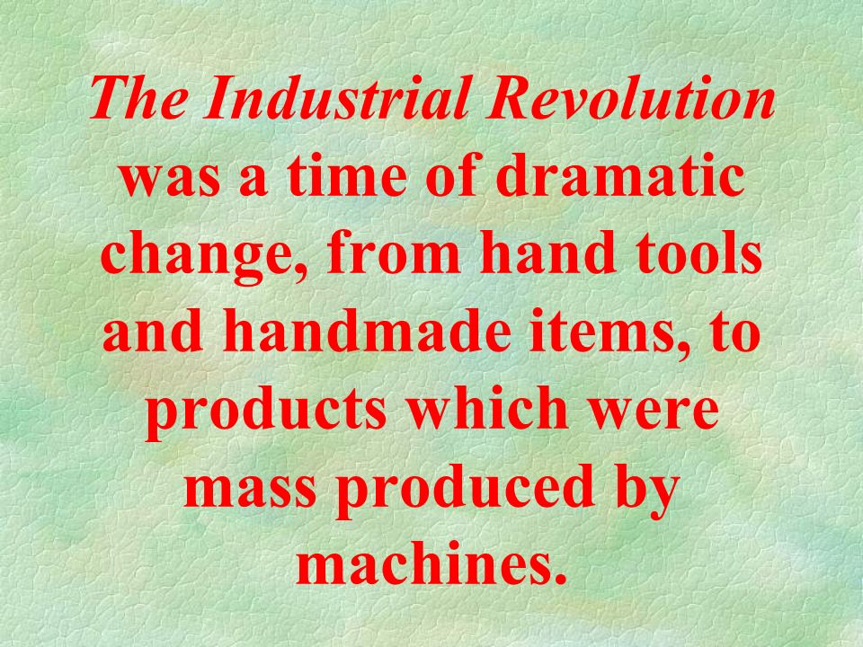 The Industrial Revolution was a time of dramatic change, from hand tools and handmade items, to products which were mass produced by machines.