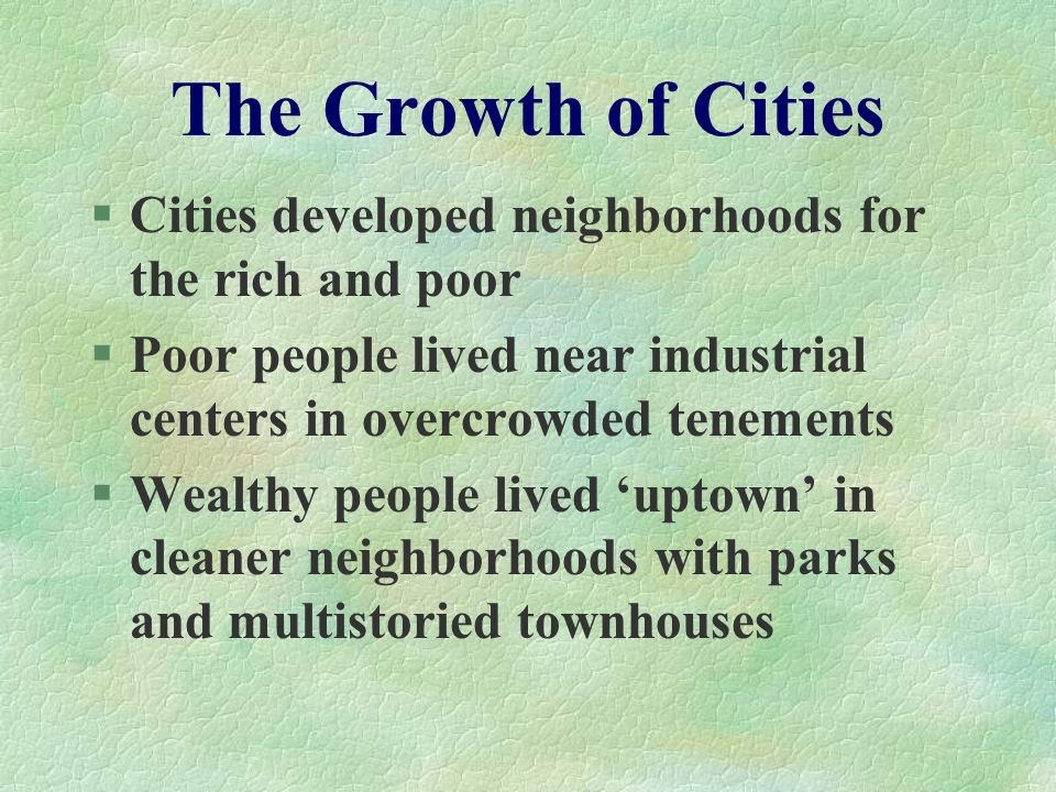 The Growth of Cities Cities developed neighborhoods for the rich and poor. Poor people lived near industrial centers in overcrowded tenements.