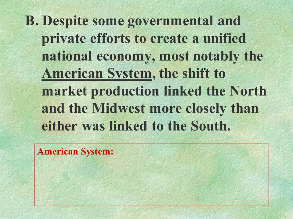 B. Despite some governmental and private efforts to create a unified national economy, most notably the American System, the shift to market production linked the North and the Midwest more closely than either was linked to the South.