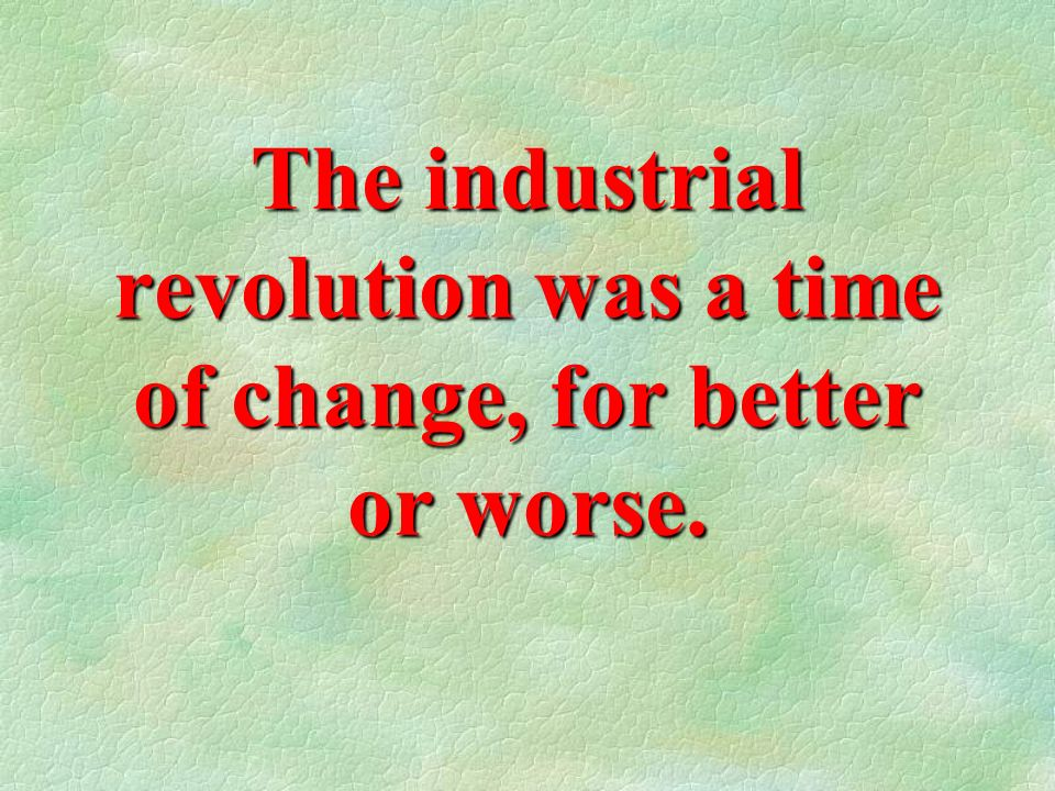 The industrial revolution was a time of change, for better or worse.