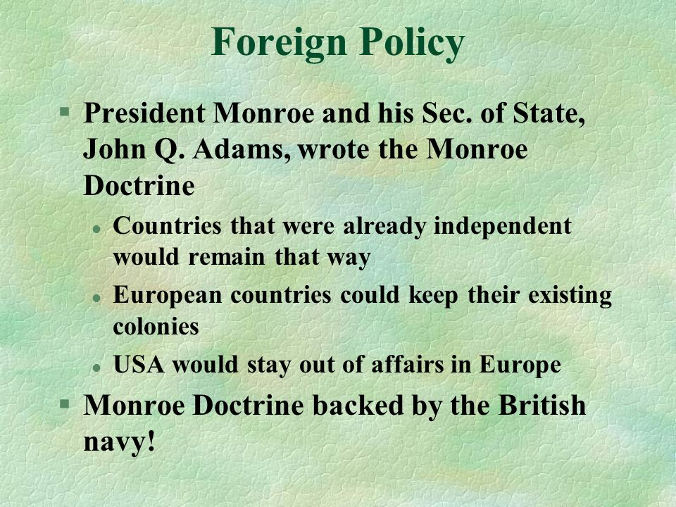 Foreign Policy President Monroe and his Sec. of State, John Q. Adams, wrote the Monroe Doctrine.