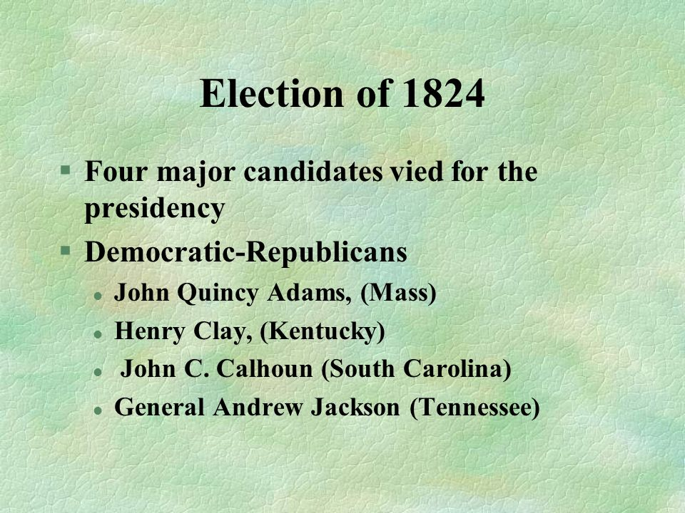 Election of 1824 Four major candidates vied for the presidency