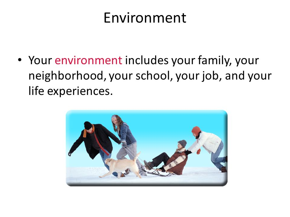 Environment Your environment includes your family, your neighborhood, your school, your job, and your life experiences.