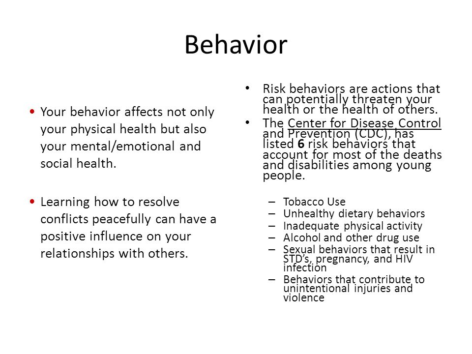 Behavior Your behavior affects not only your physical health but also your mental/emotional and social health.