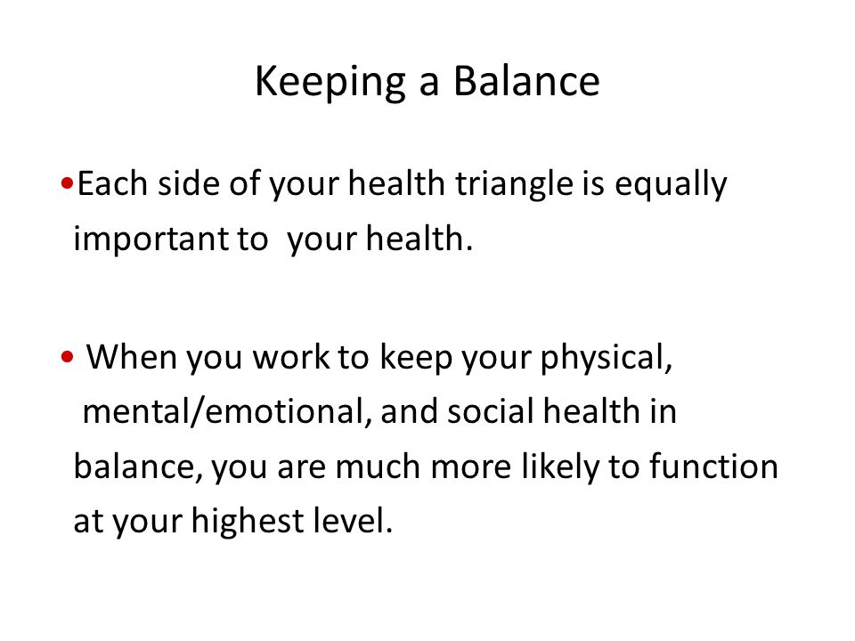 Keeping a Balance Each side of your health triangle is equally important to your health.