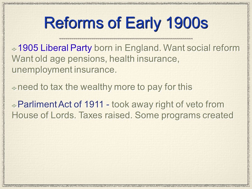 Reforms of Early 1900s 1905 Liberal Party born in England. Want social reform Want old age pensions, health insurance, unemployment insurance.