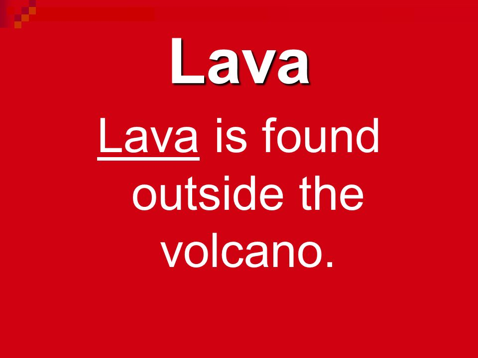 Lava is found outside the volcano.