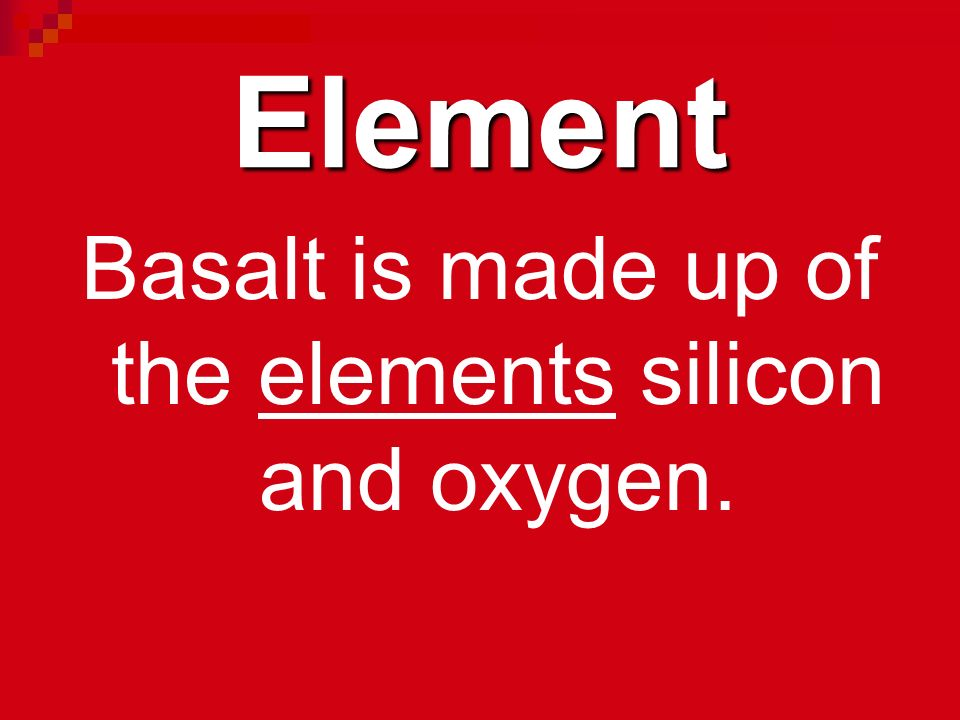 Basalt is made up of the elements silicon and oxygen.