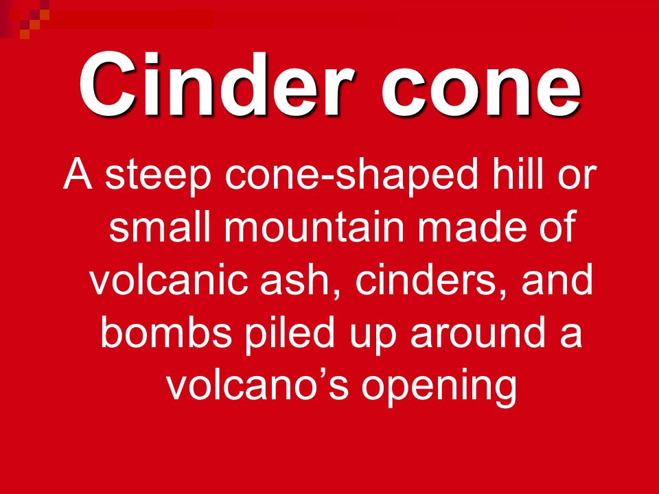 Cinder cone A steep cone-shaped hill or small mountain made of volcanic ash, cinders, and bombs piled up around a volcano's opening.